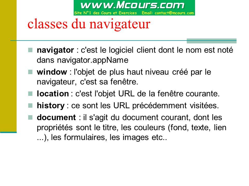 classes du navigateur navigator : c est le logiciel client dont le nom est noté dans navigator.appName window : l objet de plus haut niveau créé par le navigateur, c est sa fenêtre.