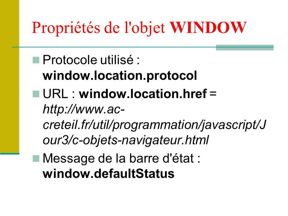 Propriétés de l objet WINDOW Protocole utilisé : window.location.protocol URL : window.location.href = http://www.ac- creteil.fr/util/programmation/javascript/J our3/c-objets-navigateur.html Message de la barre d état : window.defaultStatus