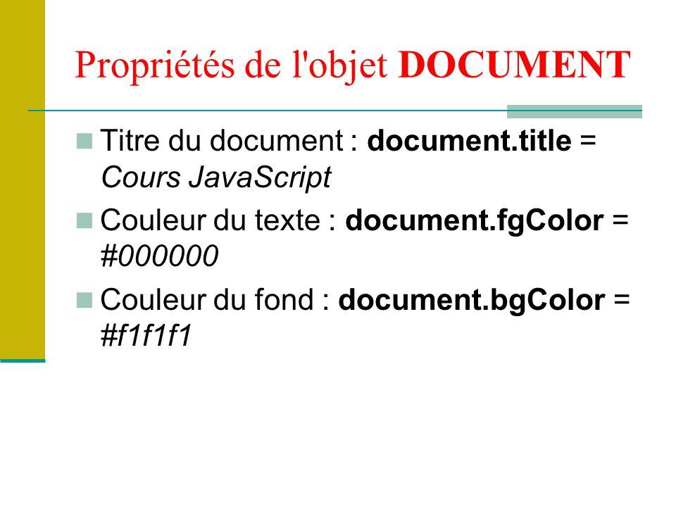 Propriétés de l objet DOCUMENT Titre du document : document.title = Cours JavaScript Couleur du texte : document.fgColor = #000000 Couleur du fond : document.bgColor = #f1f1f1