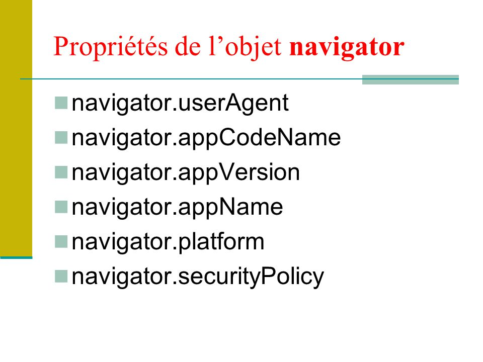 Propriétés de l'objet navigator navigator.userAgent navigator.appCodeName navigator.appVersion navigator.appName navigator.platform navigator.securityPolicy
