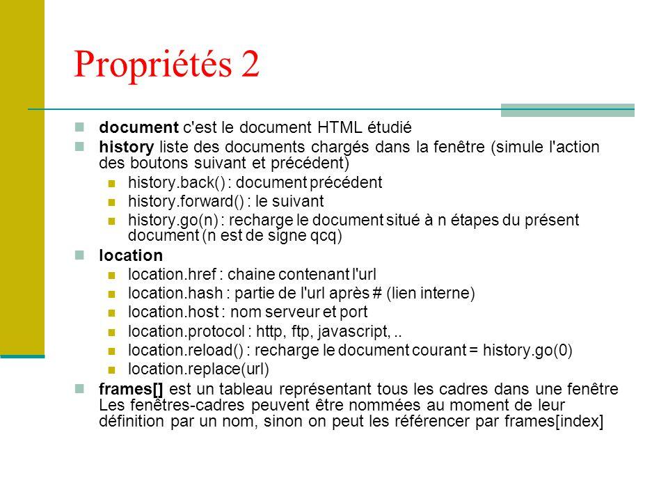 Propriétés 2 document c'est le document HTML étudié history liste des documents chargés dans la fenêtre (simule l'action des boutons suivant et précéd