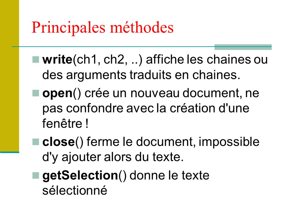 Principales méthodes write(ch1, ch2,..) affiche les chaines ou des arguments traduits en chaines. open() crée un nouveau document, ne pas confondre av