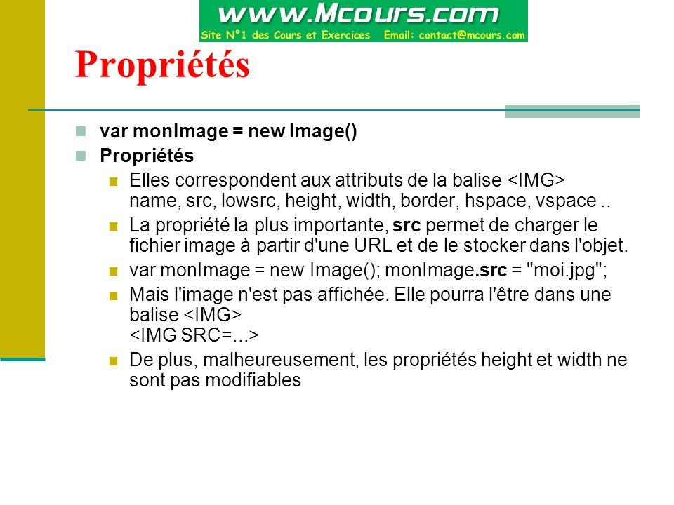 Propriétés var monImage = new Image() Propriétés Elles correspondent aux attributs de la balise name, src, lowsrc, height, width, border, hspace, vspace..