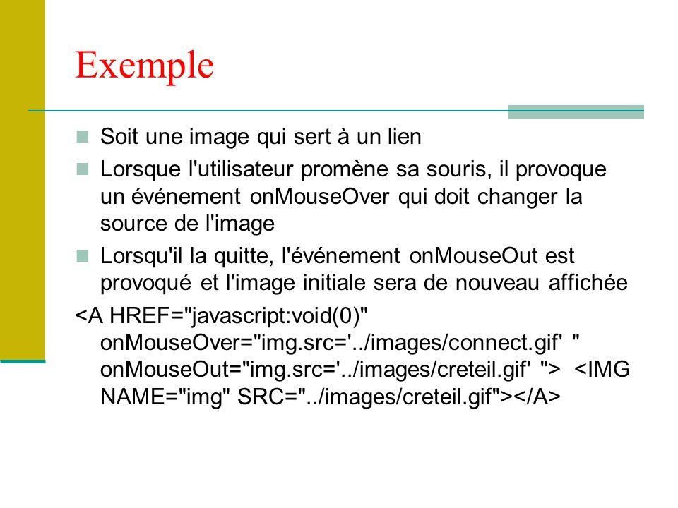 Exemple Soit une image qui sert à un lien Lorsque l utilisateur promène sa souris, il provoque un événement onMouseOver qui doit changer la source de l image Lorsqu il la quitte, l événement onMouseOut est provoqué et l image initiale sera de nouveau affichée