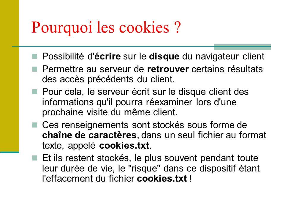 Pourquoi les cookies ? Possibilité d'écrire sur le disque du navigateur client Permettre au serveur de retrouver certains résultats des accès précéden