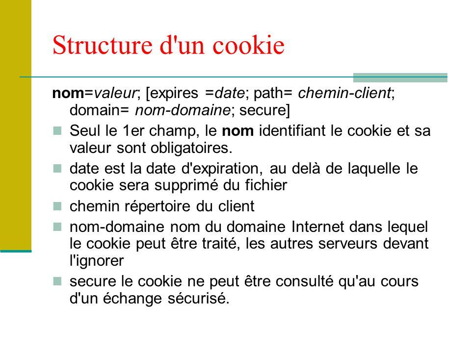 Structure d un cookie nom=valeur; [expires =date; path= chemin-client; domain= nom-domaine; secure] Seul le 1er champ, le nom identifiant le cookie et sa valeur sont obligatoires.
