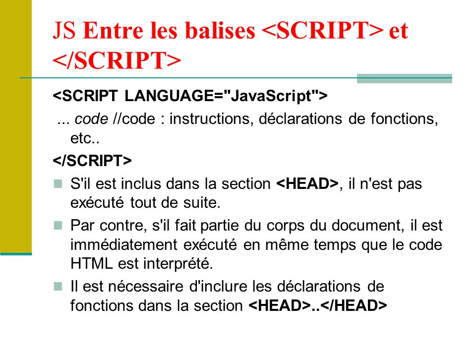 JS associé à une balise HTML JS est généralement inséré sous forme d un appel de fonction Fonction préalablement déclarée dans la partie HEAD