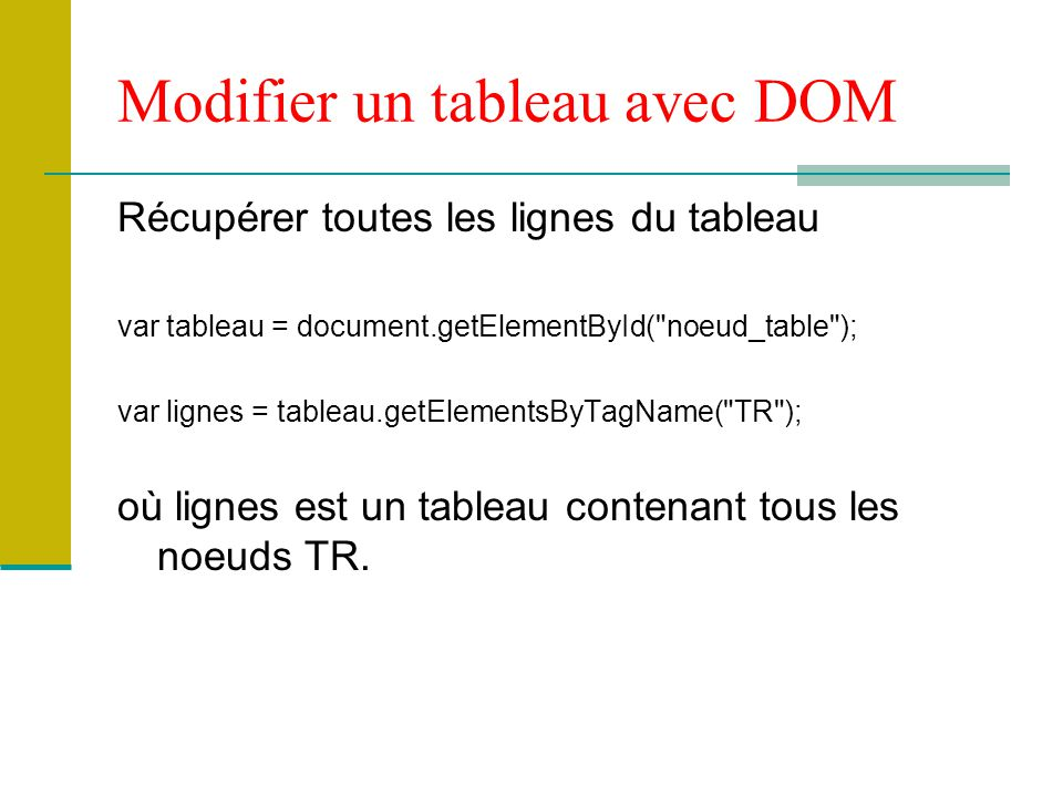 Récupérer toutes les lignes du tableau var tableau = document.getElementById( noeud_table ); var lignes = tableau.getElementsByTagName( TR ); où lignes est un tableau contenant tous les noeuds TR.