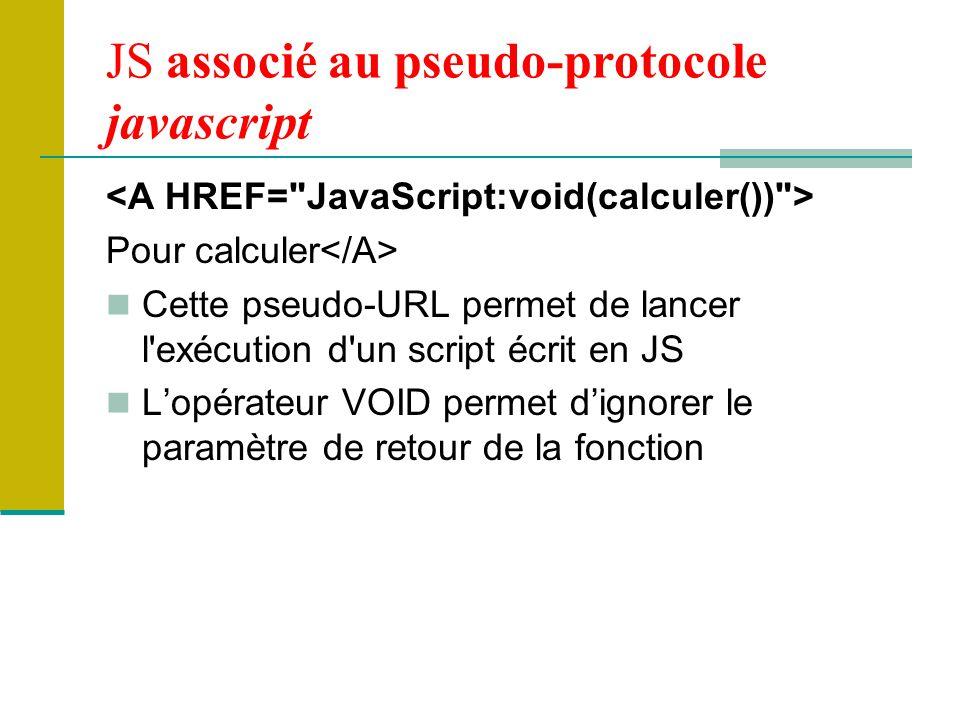 JS associé au pseudo-protocole javascript Pour calculer Cette pseudo-URL permet de lancer l exécution d un script écrit en JS L'opérateur VOID permet d'ignorer le paramètre de retour de la fonction