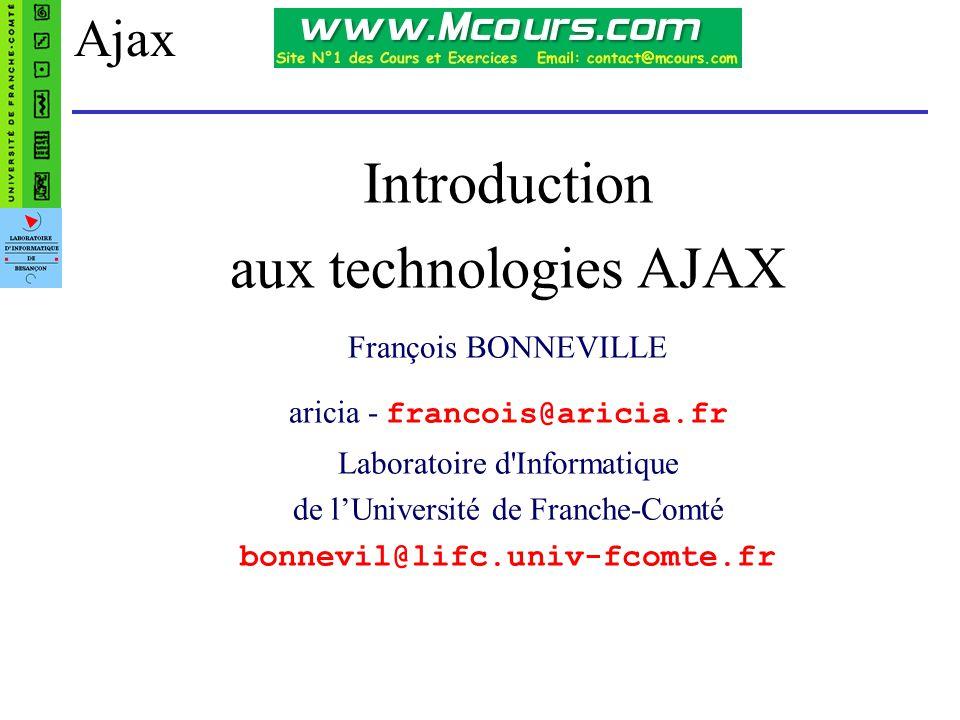 Introduction aux technologies AJAX - François Bonneville12 Création d un objet XMLHttpRequest Pour Internet Explorer (avant IE7), il faut créer un ActiveX de la manière suivante : xhr = new ActiveXObject( Microsoft.XMLHTTP ); ou xhr = new ActiveXObject( Msxml2.XMLHTTP ); Pour les autres navigateurs (ou à partir d IE7), l objet XMLHttpRequest est supporté nativement : xhr = new XMLHttpRequest(); Le script suivant créer l objet selon ce que le navigateur supporte.