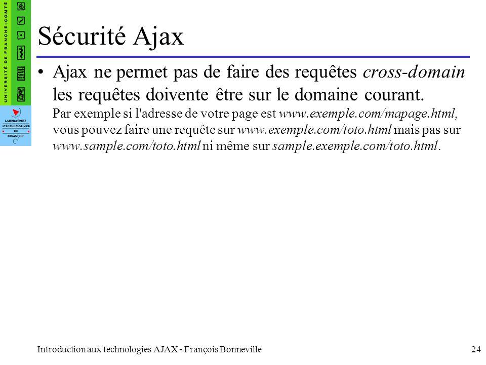 Introduction aux technologies AJAX - François Bonneville24 Sécurité Ajax Ajax ne permet pas de faire des requêtes cross-domain les requêtes doivente ê