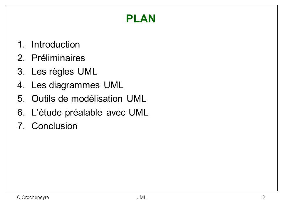 C Crochepeyre UML 2 PLAN 1.Introduction 2.Préliminaires 3.Les règles UML 4.Les diagrammes UML 5.Outils de modélisation UML 6.L'étude préalable avec UM