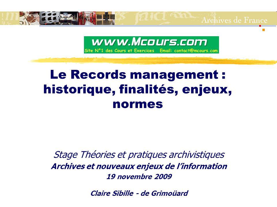 Le Records management : historique, finalités, enjeux, normes Stage Théories et pratiques archivistiques Archives et nouveaux enjeux de l'information 19 novembre 2009 Claire Sibille - de Grimoüard