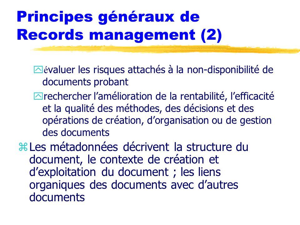 Principes généraux de Records management (2)  é valuer les risques attachés à la non-disponibilité de documents probant yrechercher l'amélioration de la rentabilité, l'efficacité et la qualité des méthodes, des décisions et des opérations de création, d'organisation ou de gestion des documents zLes métadonnées décrivent la structure du document, le contexte de création et d'exploitation du document ; les liens organiques des documents avec d'autres documents