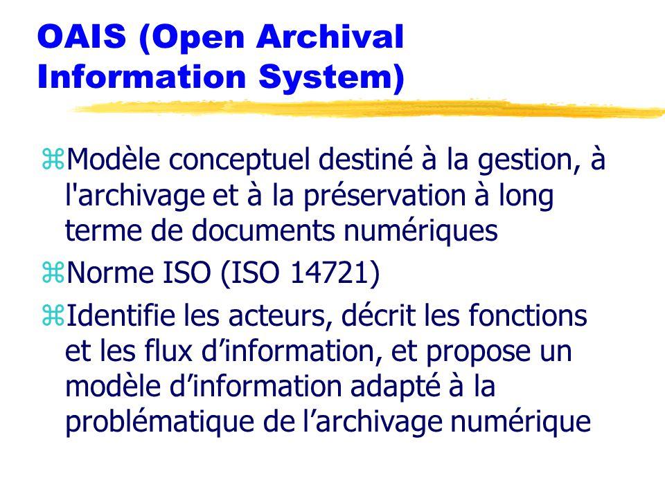 OAIS (Open Archival Information System) zModèle conceptuel destiné à la gestion, à l archivage et à la préservation à long terme de documents numériques zNorme ISO (ISO 14721) zIdentifie les acteurs, décrit les fonctions et les flux d'information, et propose un modèle d'information adapté à la problématique de l'archivage numérique