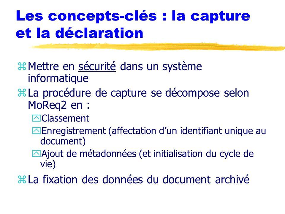 Les concepts-clés : la capture et la déclaration zMettre en sécurité dans un système informatique zLa procédure de capture se décompose selon MoReq2 en : yClassement yEnregistrement (affectation d'un identifiant unique au document) yAjout de métadonnées (et initialisation du cycle de vie) zLa fixation des données du document archivé