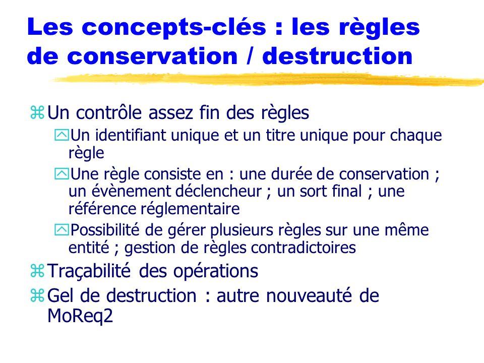 Les concepts-clés : les règles de conservation / destruction zUn contrôle assez fin des règles yUn identifiant unique et un titre unique pour chaque règle yUne règle consiste en : une durée de conservation ; un évènement déclencheur ; un sort final ; une référence réglementaire yPossibilité de gérer plusieurs règles sur une même entité ; gestion de règles contradictoires zTraçabilité des opérations zGel de destruction : autre nouveauté de MoReq2