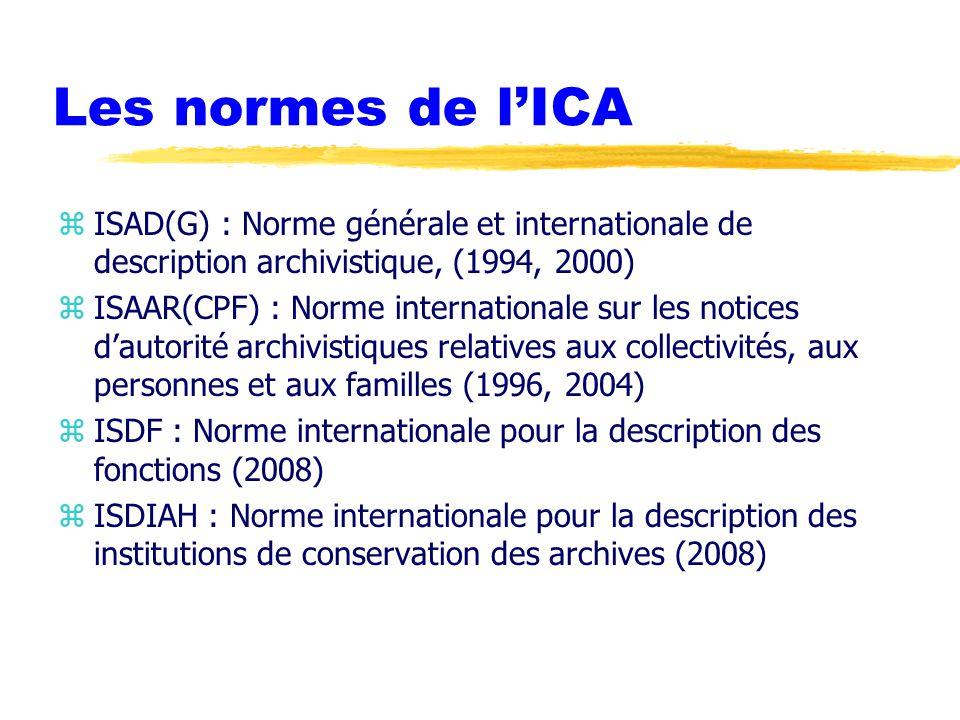 Les normes de l'ICA zISAD(G) : Norme générale et internationale de description archivistique, (1994, 2000) zISAAR(CPF) : Norme internationale sur les notices d'autorité archivistiques relatives aux collectivités, aux personnes et aux familles (1996, 2004) zISDF : Norme internationale pour la description des fonctions (2008) zISDIAH : Norme internationale pour la description des institutions de conservation des archives (2008)