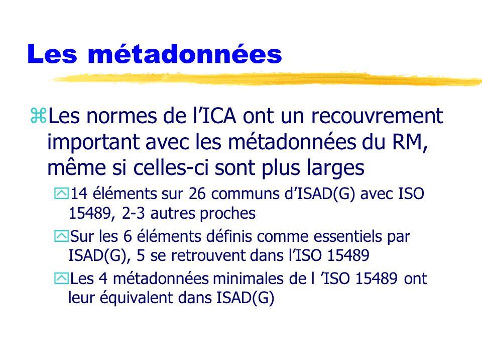 Les métadonnées zLes normes de l'ICA ont un recouvrement important avec les métadonnées du RM, même si celles-ci sont plus larges y14 éléments sur 26 communs d'ISAD(G) avec ISO 15489, 2-3 autres proches ySur les 6 éléments définis comme essentiels par ISAD(G), 5 se retrouvent dans l'ISO 15489 yLes 4 métadonnées minimales de l 'ISO 15489 ont leur équivalent dans ISAD(G)