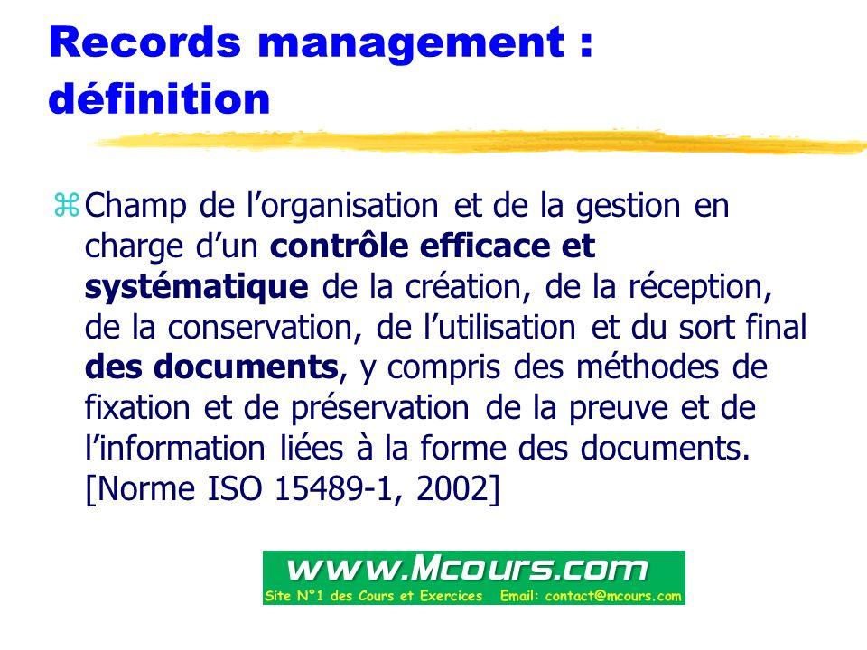 Records management : définition zChamp de l'organisation et de la gestion en charge d'un contrôle efficace et systématique de la création, de la réception, de la conservation, de l'utilisation et du sort final des documents, y compris des méthodes de fixation et de préservation de la preuve et de l'information liées à la forme des documents.
