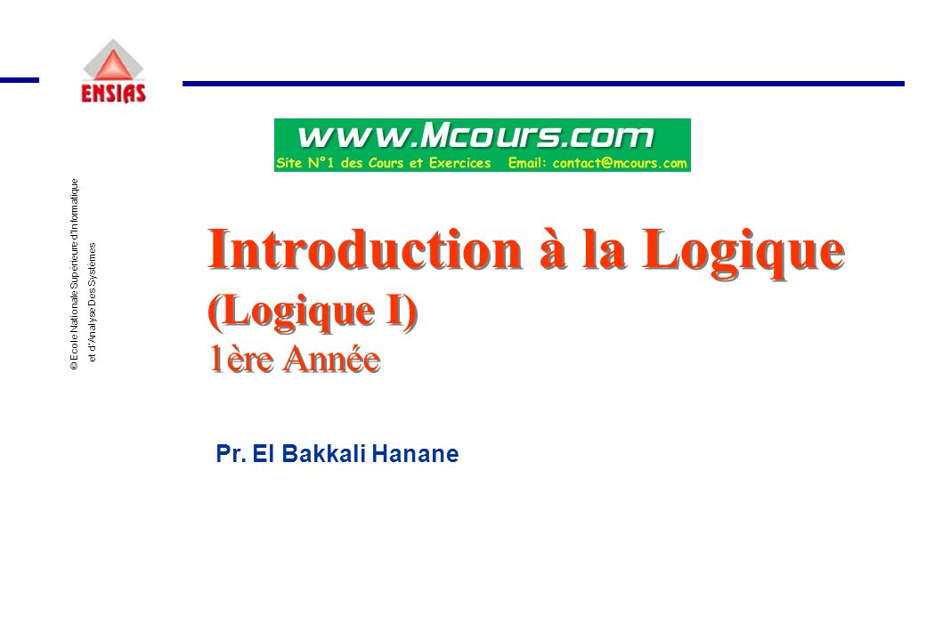 © Ecole Nationale Supérieure d'Informatique et d'Analyse Des Systèmes Introduction à la Logique (Logique I) 1ère Année Introduction à la Logique (Logi