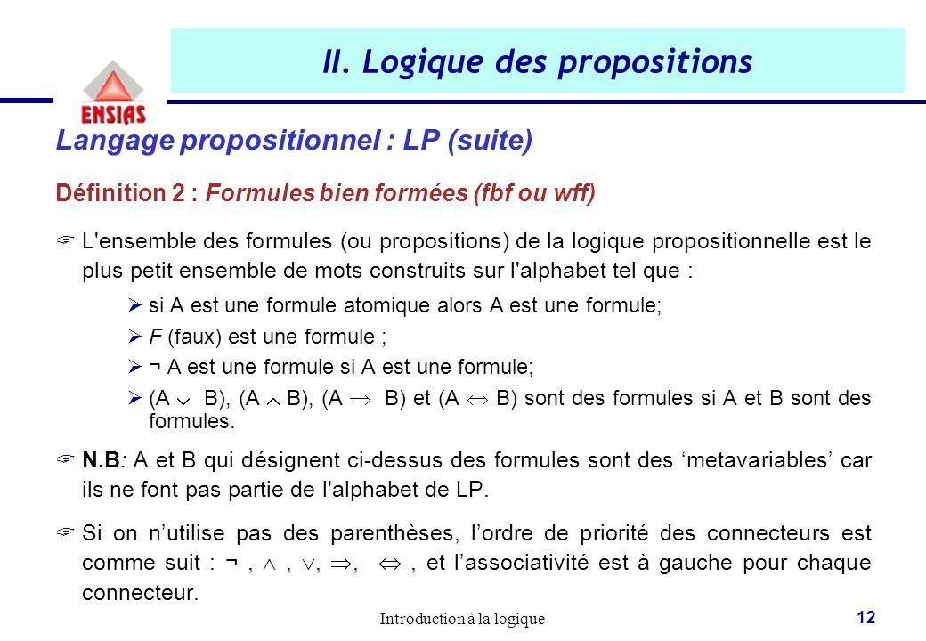 Introduction à la logique 12 II. Logique des propositions Langage propositionnel : LP (suite) Définition 2 : Formules bien formées (fbf ou wff)  L'en