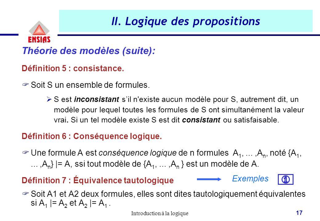 Introduction à la logique 17 II. Logique des propositions Théorie des modèles (suite): Définition 5 : consistance.  Soit S un ensemble de formules. 