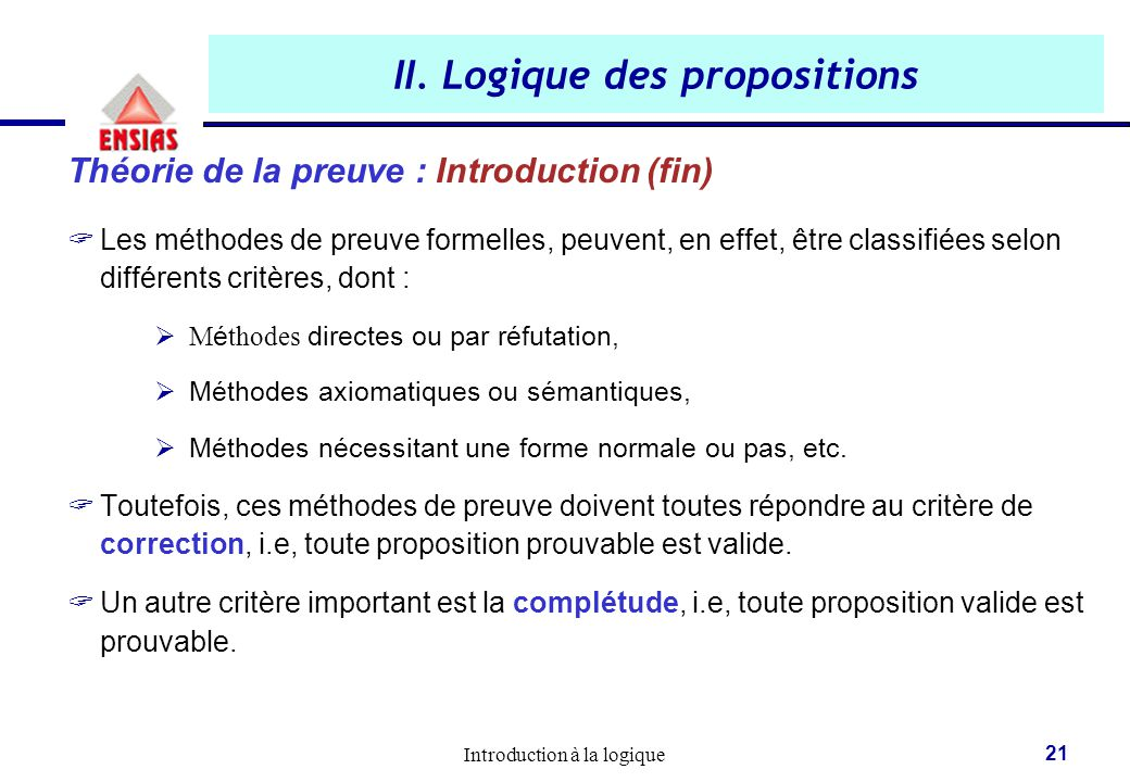 Introduction à la logique 21 II. Logique des propositions Théorie de la preuve : Introduction (fin)  Les méthodes de preuve formelles, peuvent, en ef
