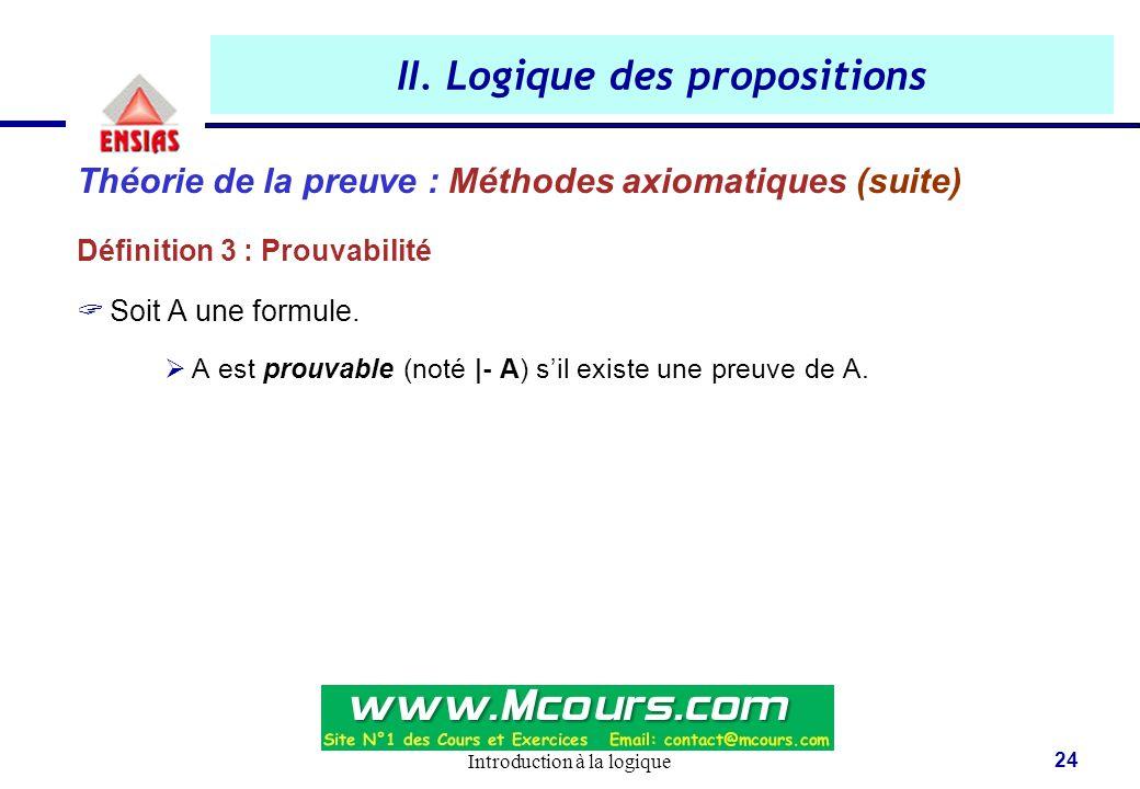 Introduction à la logique 24 II. Logique des propositions Théorie de la preuve : Méthodes axiomatiques (suite) Définition 3 : Prouvabilité  Soit A un