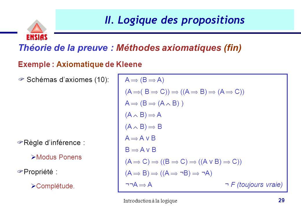 Introduction à la logique 29 II. Logique des propositions Théorie de la preuve : Méthodes axiomatiques (fin) Exemple : Axiomatique de Kleene  Schémas