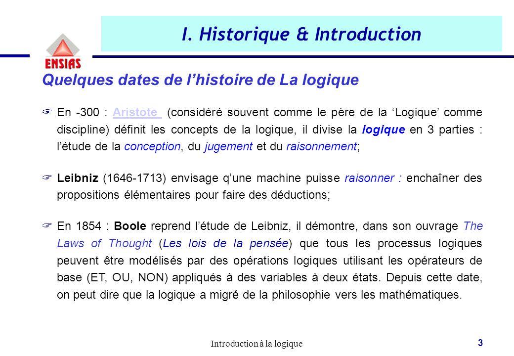 Introduction à la logique 3 I. Historique & Introduction Quelques dates de l'histoire de La logique  En -300 : Aristote (considéré souvent comme le p