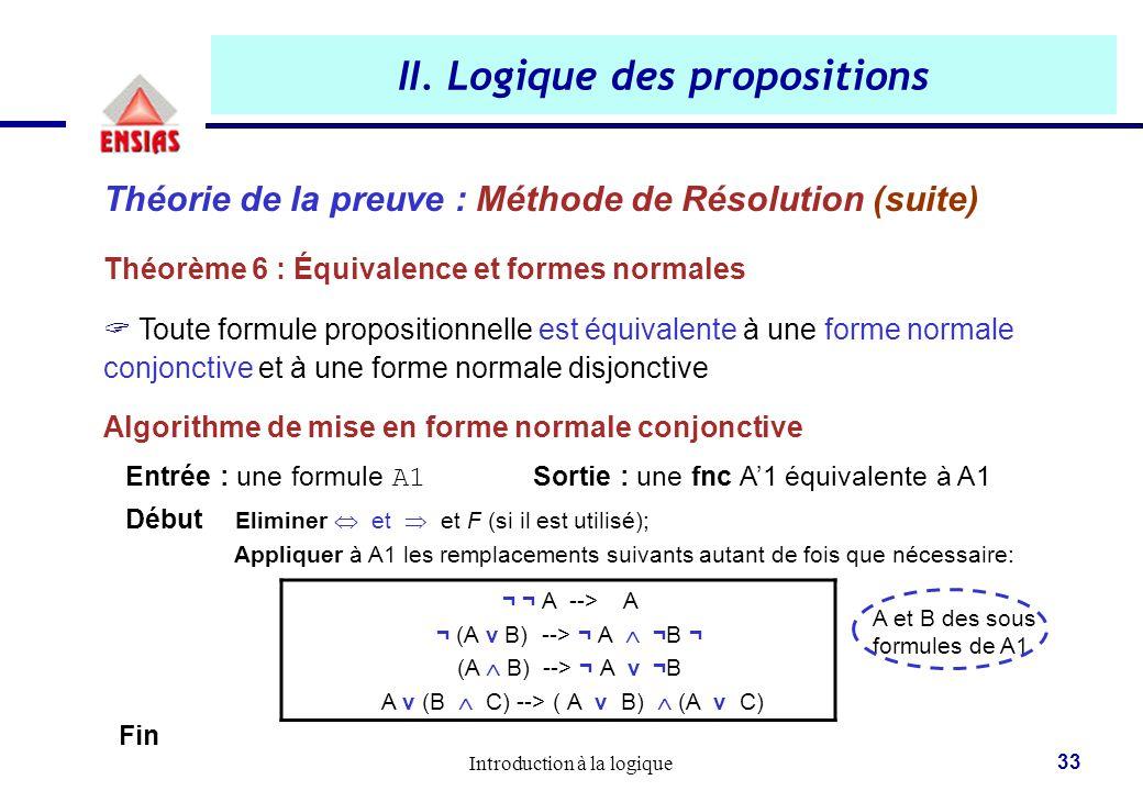 Introduction à la logique 33 II. Logique des propositions Théorie de la preuve : Méthode de Résolution (suite) Théorème 6 : Équivalence et formes norm
