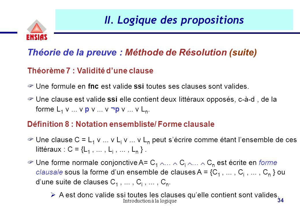 Introduction à la logique 34 II. Logique des propositions Théorie de la preuve : Méthode de Résolution (suite) Théorème 7 : Validité d'une clause  Un