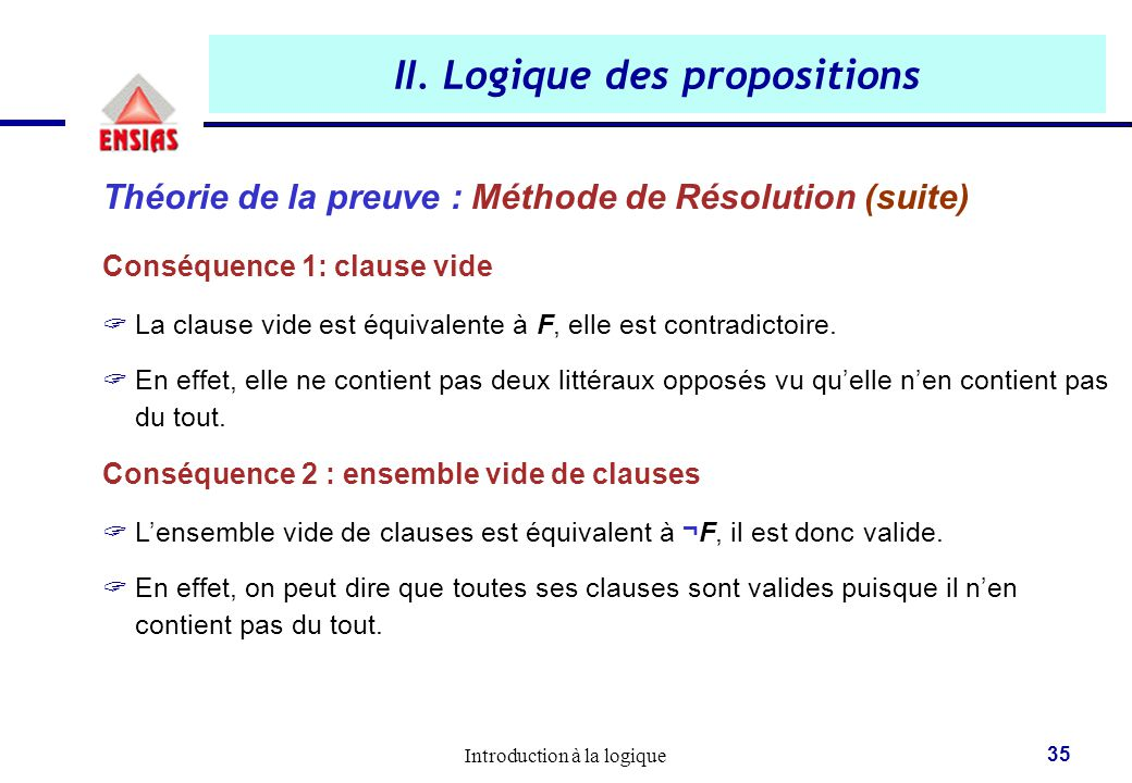 Introduction à la logique 35 II. Logique des propositions Théorie de la preuve : Méthode de Résolution (suite) Conséquence 1: clause vide  La clause