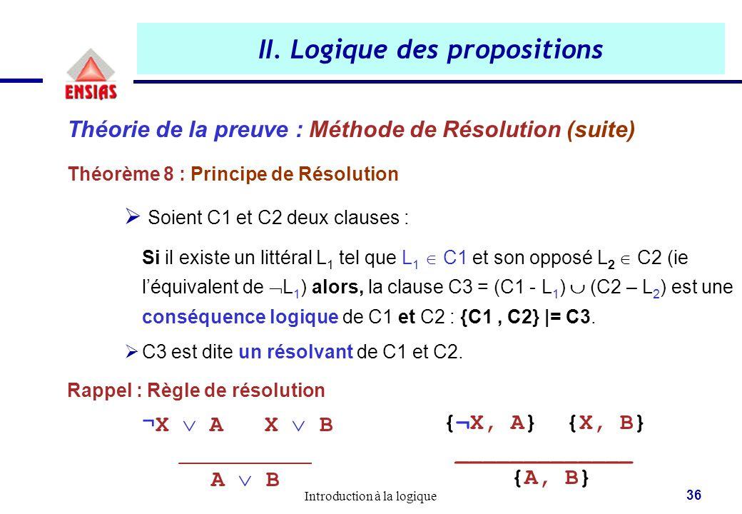 Introduction à la logique 36 II. Logique des propositions Théorie de la preuve : Méthode de Résolution (suite) Théorème 8 : Principe de Résolution  S