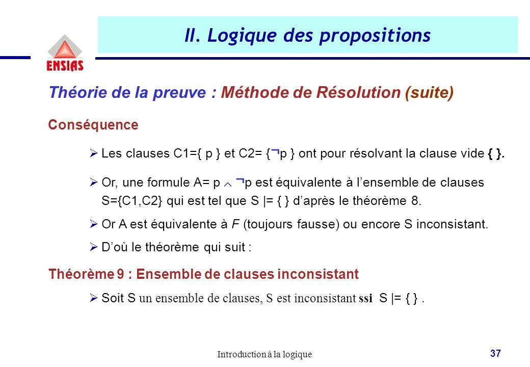 Introduction à la logique 37 II. Logique des propositions Théorie de la preuve : Méthode de Résolution (suite) Conséquence  Les clauses C1={ p } et C