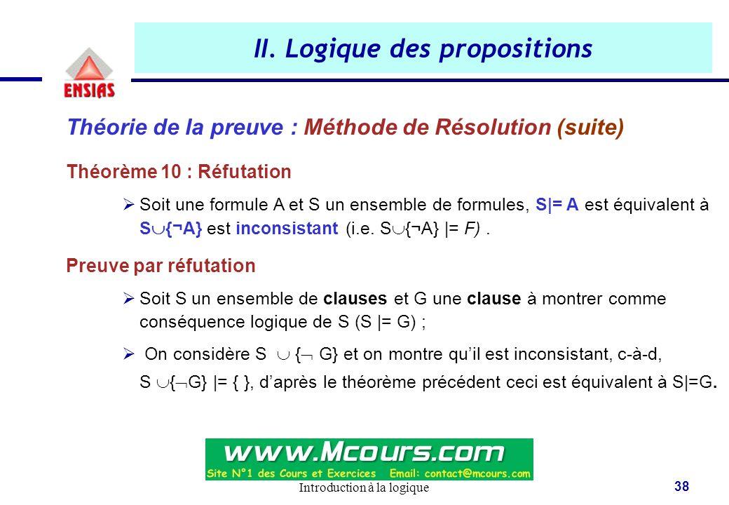 Introduction à la logique 38 II. Logique des propositions Théorie de la preuve : Méthode de Résolution (suite) Théorème 10 : Réfutation  Soit une for