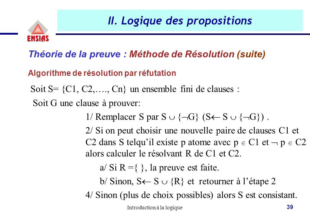 Introduction à la logique 39 II. Logique des propositions Théorie de la preuve : Méthode de Résolution (suite) Algorithme de résolution par réfutation