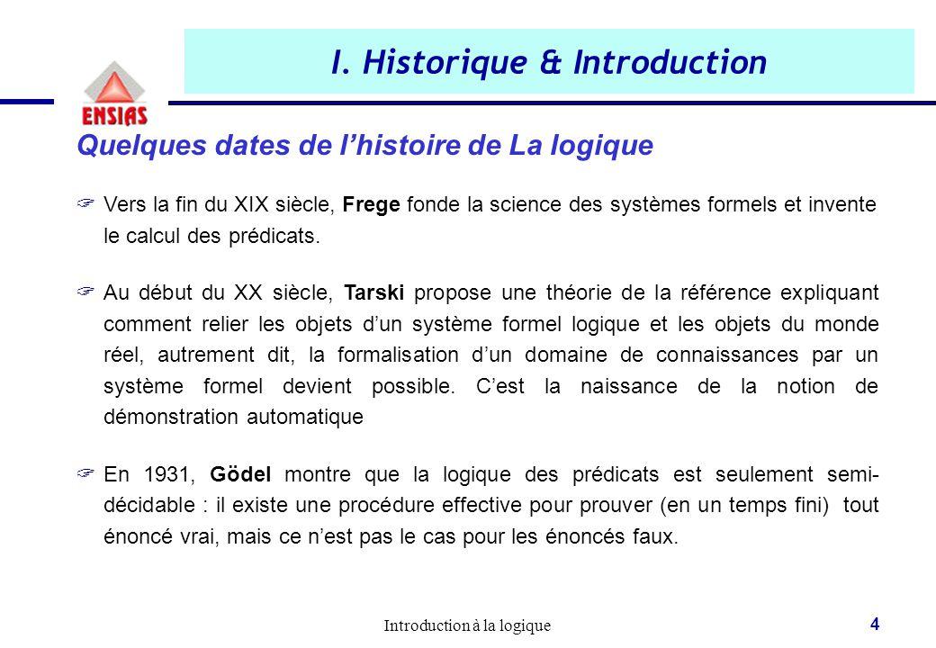 Introduction à la logique 4 I. Historique & Introduction Quelques dates de l'histoire de La logique  Vers la fin du XIX siècle, Frege fonde la scienc