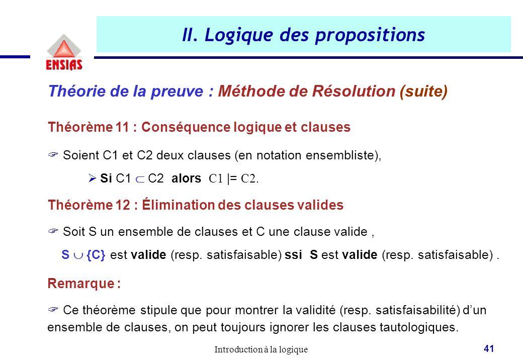 Introduction à la logique 41 II. Logique des propositions Théorie de la preuve : Méthode de Résolution (suite) Théorème 11 : Conséquence logique et cl