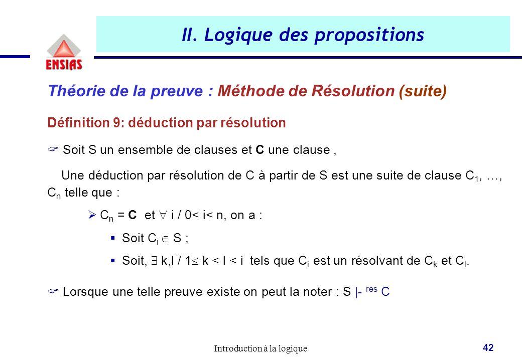 Introduction à la logique 42 II. Logique des propositions Théorie de la preuve : Méthode de Résolution (suite) Définition 9: déduction par résolution