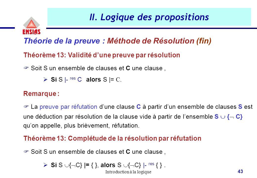 Introduction à la logique 43 II. Logique des propositions Théorie de la preuve : Méthode de Résolution (fin) Théorème 13: Validité d'une preuve par ré