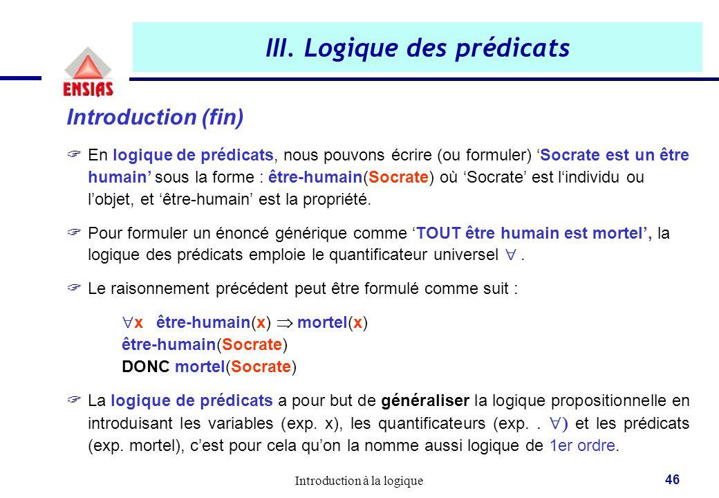 Introduction à la logique 46 III. Logique des prédicats Introduction (fin)  En logique de prédicats, nous pouvons écrire (ou formuler) 'Socrate est u