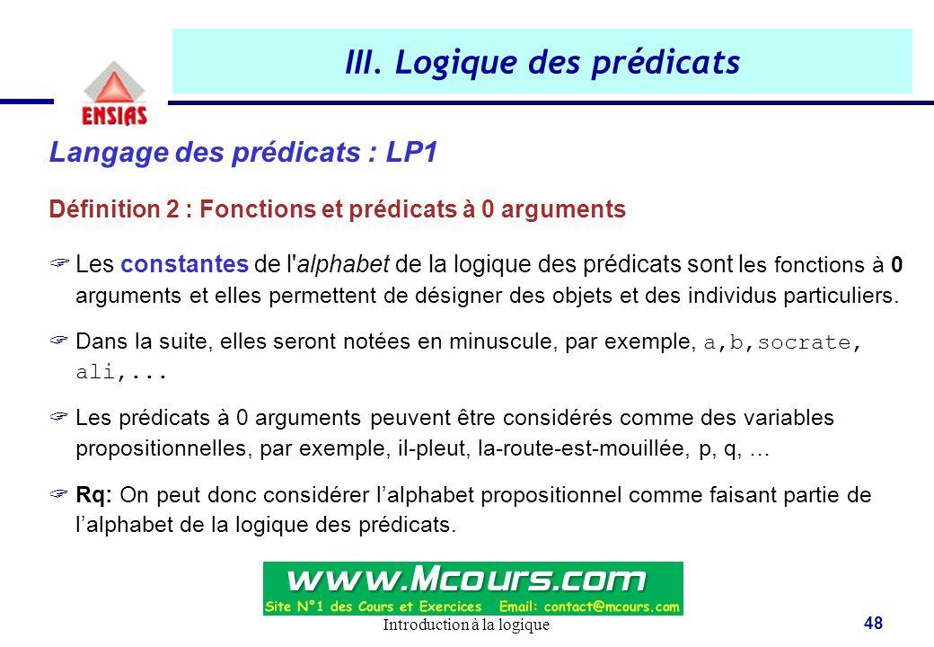 Introduction à la logique 48 III. Logique des prédicats Langage des prédicats : LP1 Définition 2 : Fonctions et prédicats à 0 arguments  Les constant
