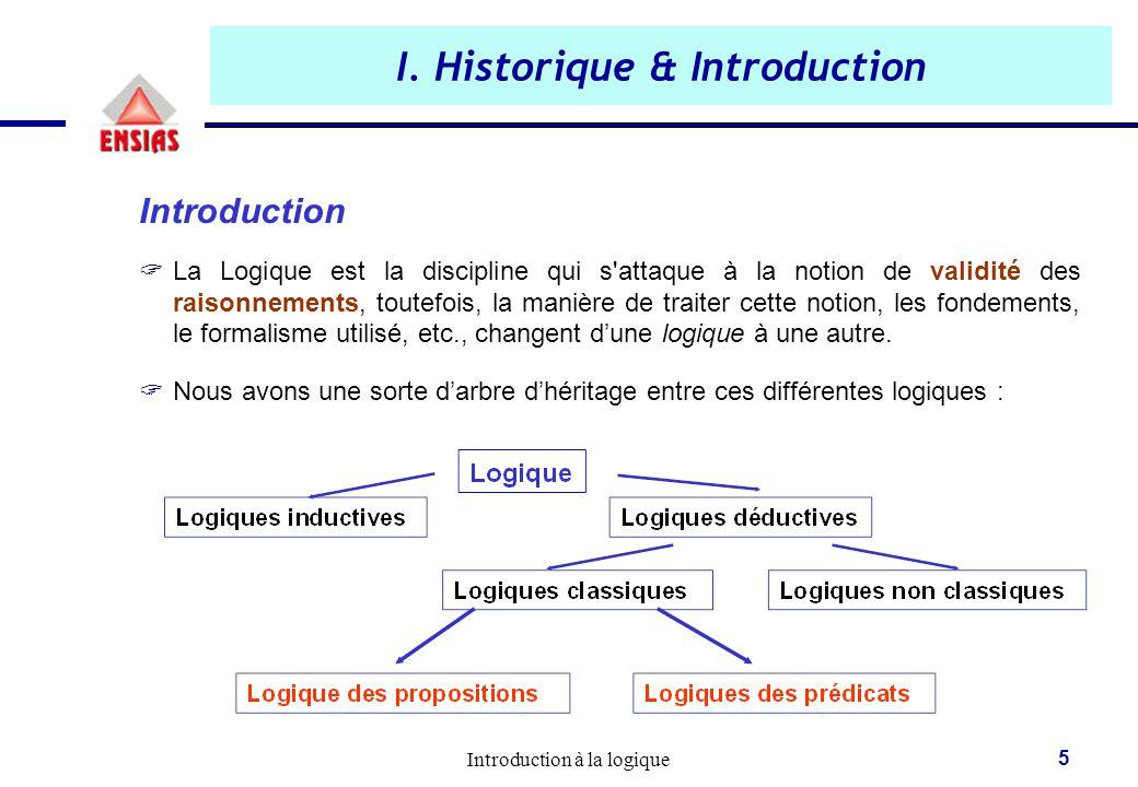 Introduction à la logique 5 I. Historique & Introduction Introduction  La Logique est la discipline qui s'attaque à la notion de validité des raisonn