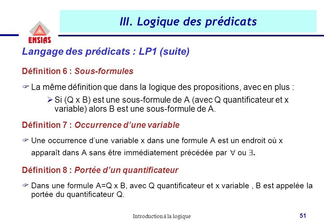 Introduction à la logique 51 III. Logique des prédicats Langage des prédicats : LP1 (suite) Définition 6 : Sous-formules  La même définition que dans