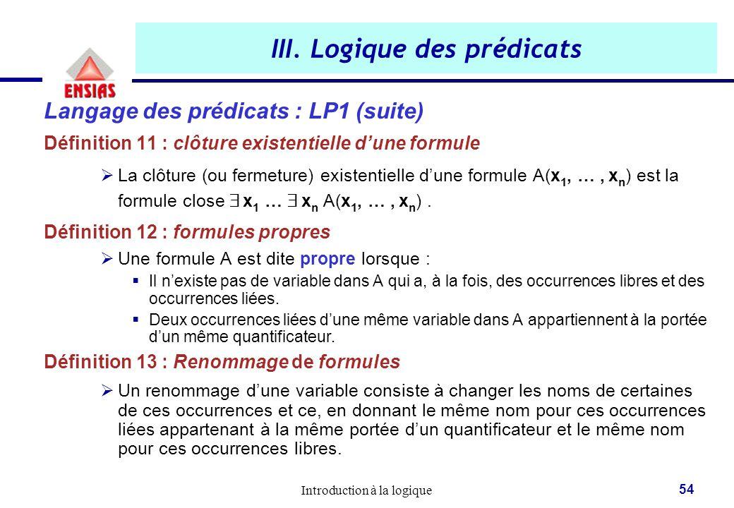 Introduction à la logique 54 III. Logique des prédicats Langage des prédicats : LP1 (suite) Définition 11 : clôture existentielle d'une formule  La c
