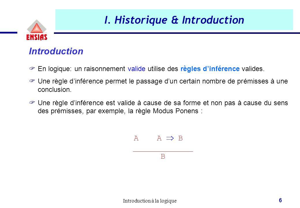 Introduction à la logique 6 I. Historique & Introduction Introduction  En logique: un raisonnement valide utilise des règles d'inférence valides.  U