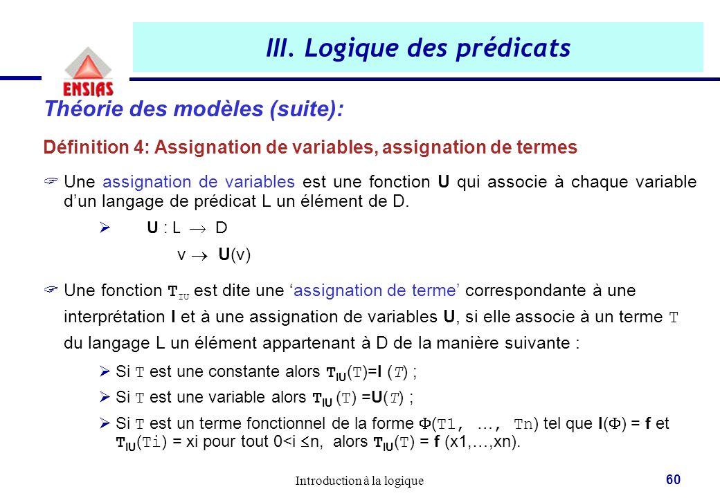 Introduction à la logique 60 III. Logique des prédicats Théorie des modèles (suite): Définition 4: Assignation de variables, assignation de termes  U