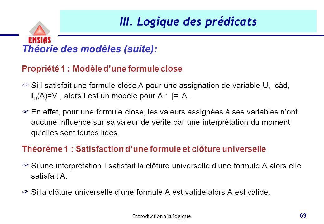 Introduction à la logique 63 III. Logique des prédicats Théorie des modèles (suite): Propriété 1 : Modèle d'une formule close  Si I satisfait une for